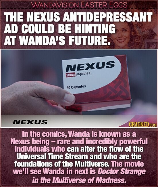 WANDAVISION EASTER EGGS THE NEXUS ANTIDEPRESSANT AD COULD BE HINTING AT WANDA'S FUTURE. NEXUS 20mg Capsules 30 Capsules NEXUS CRACKED ce In the comics, Wanda is known as a Nexus being - rare and incredibly powerful individuals who can alter the flow of the Universal Time Stream and who are the foundations