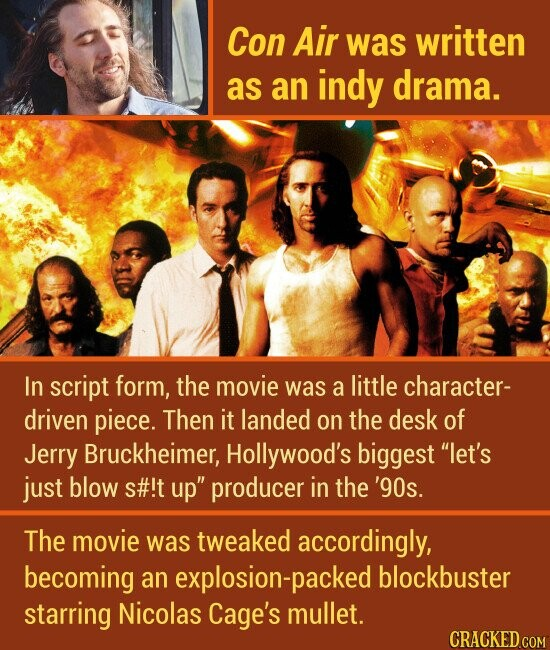 Con Air was written as an indy drama. In script form, the movie was a little character- driven piece. Then it landed on the desk of Jerry Bruckheimer, Hollywood's biggest let's just blow s#!t up producer in the '9os. The movie was tweaked accordingly, becoming an explosion-packed blockbuster starring Nicolas