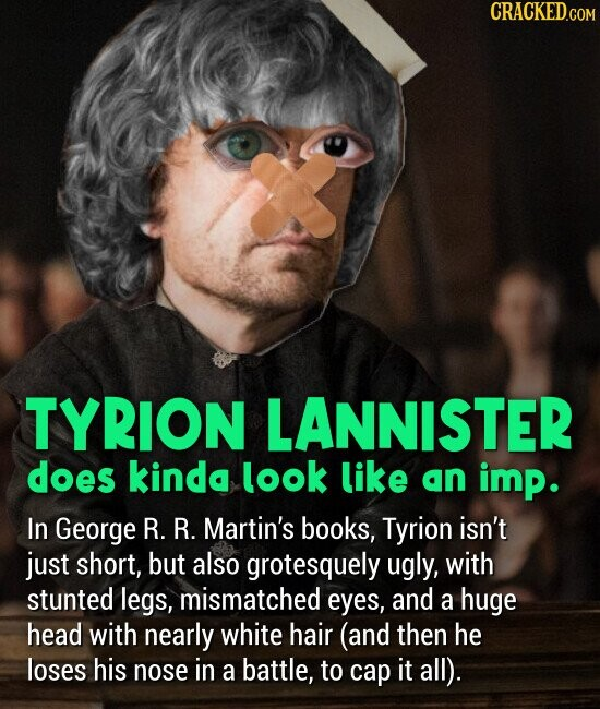 TYRION LANNISTER does kinda look like an imp. In George R. R. Martin's books, Tyrion isn't just short, but also grotesquely ugly, with stunted legs, mismatched eyes, and a huge head with nearly white hair (and then he loses his nose in a battle, to cap it all).