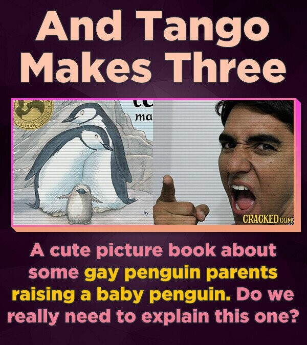 And Tango Makes Three LL ma isako by A cute picture book about some gay penguin parents raising a baby penguin. Do we really need to explain this one?