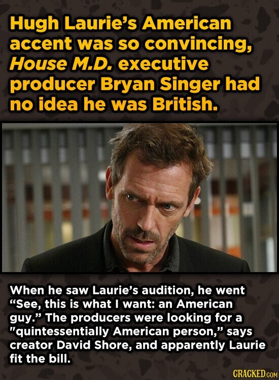 Hugh Laurie's American accent was sO convincing, House M.D. executive producer Bryan Singer had no idea he was British. When he saw Laurie's audition, he went See, this is what I want: an American guy. The producers were looking for a quintessentially American person, says creator David Shore, and apparently
