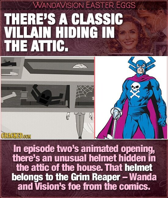WANDAVISION EASTER EGGS THERE'S A CLASSIC VILLAIN HIDING IN THE ATTIC. X In episode two's animated opening, there's an unusual helmet hidden in the attic of the house. That helmet belongs to the Grim Reaper - - Wanda and Vision's foe from the comics.