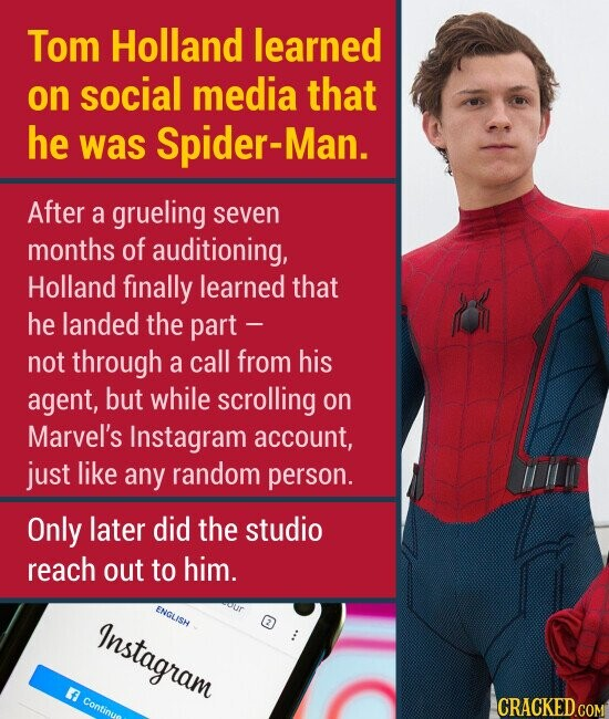 Tom Holland learned on social media that he was Spider-Man After a grueling seven months of auditioning, Holland finally learned that he landed the part - not through a call from his agent, but while scrolling on Marvel's Instagram account, just like any random person. Only later did the studio reach