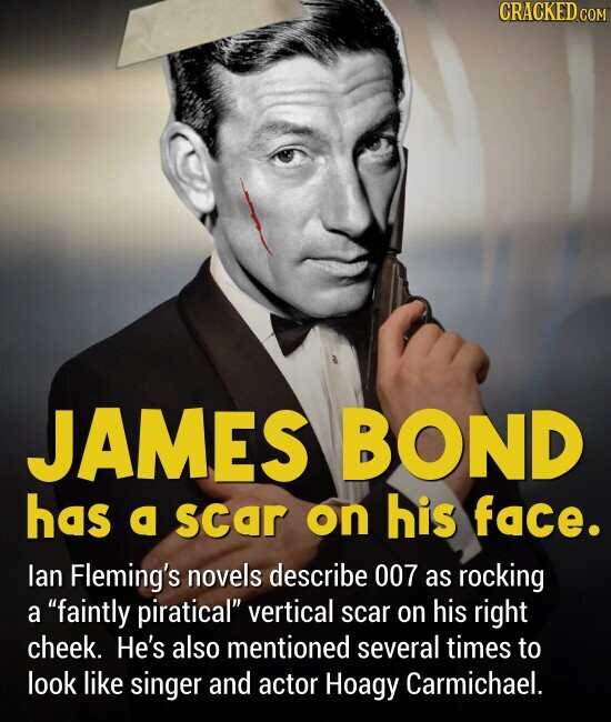 JAMES BOND has a scar on his face. lan Fleming's novels describe 007 as rocking a faintly piratical vertical scar on his right cheek. He's also mentioned several times to look like singer and actor Hoagy Carmichael.