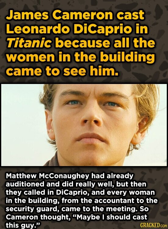 James Cameron cast Leonardo DiCaprio in Titanic because all the women in the building came to see him. Matthew McConaughey had already auditioned and did really well, but then they called in Dicaprio, and every woman in the building, from the accountant to the security guard, came to the meeting.