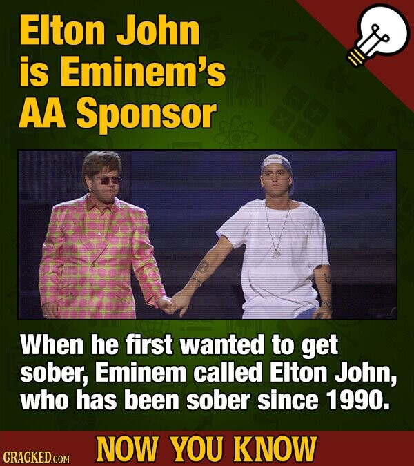 EIton John is Eminem's AA Sponsor When he first wanted to get sober, Eminem called EIton John, who has been sober since 1990. NOW YOU KNOW CRACKED COM