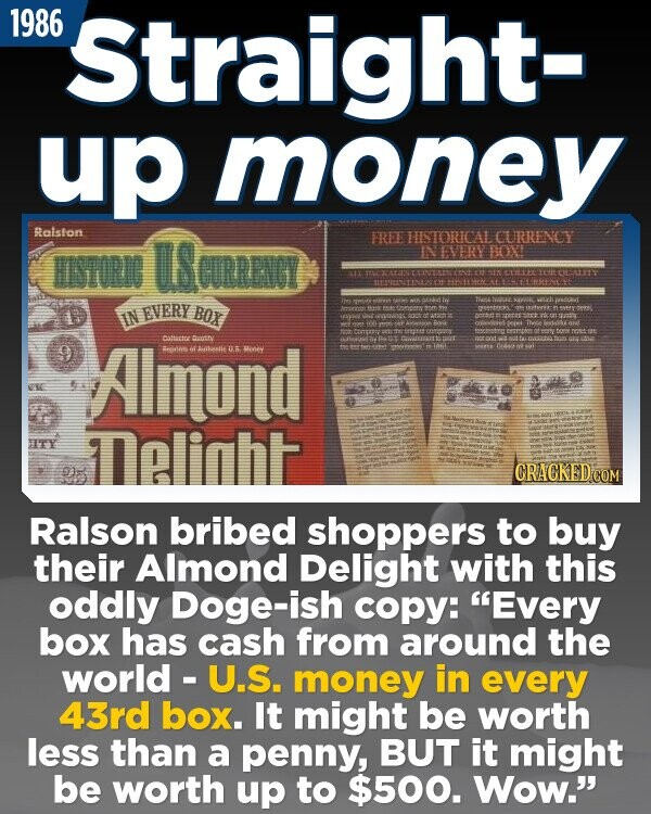 1986 Straight- up money Ralston USoRRVGY FREE HIISTORICAL CURRENCY UTORI NNEVERY BOXI EVERY OMIw BOX orn T IN nk Areoyo Almond CTnt Cattactue cuuntty Goiurs pget Beio o Ainaalie tks oney HTE sY aliht CRACKEDO Ralson bribed shoppers to buy their Almond Delight with this oddly Doge-ish copy: Every box has