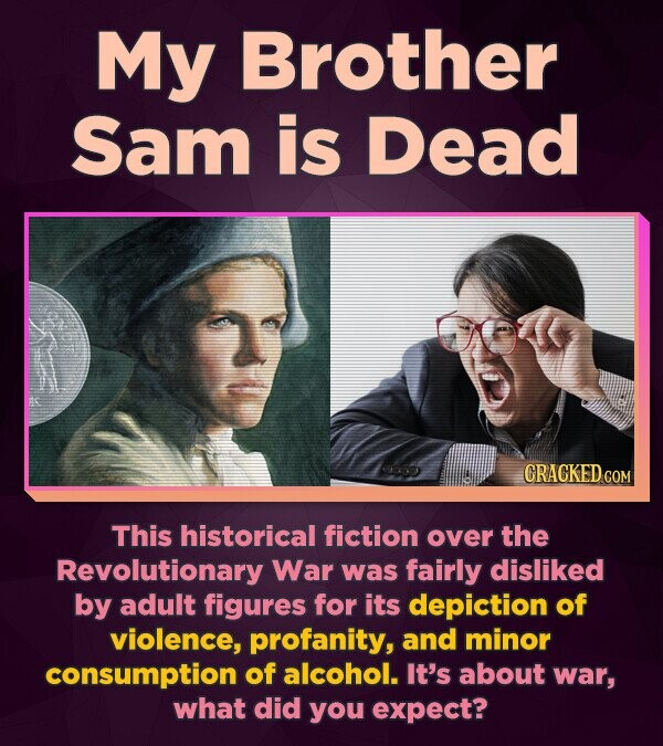 My Brother Sam is Dead CRACKED COM This historical fiction over the Revolutionary War was fairly disliked by adult figures for its depiction of violen