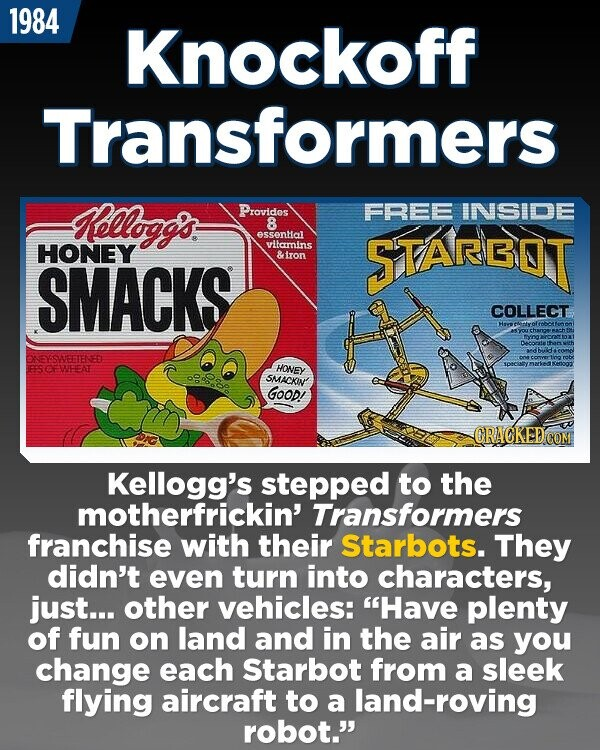 1984 Knockoff Transformers ellogg's Provides FREE INSIDE 8 essental HONEY vilamins &tron 5TAROT SMACKS COLLECT NESSWERIENED EESCEWEENT HONEY SMACKIN GOOD! ORACKEDCO Kellogg's stepped to the motherfrickin' Transformers franchise with their Starbots. They didn't even turn into characters, just... other vehicles: Have plenty of fun on land and in the air