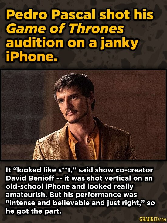 Pedro Pascal shot his Game of Thrones audition on a janky iPhone. It looked like s**t, said show co-creator David Benioff-- it was shot vertical on an old-school iPhone and looked really amateurish. But his performance was intense and believable and just right, so he got the part.