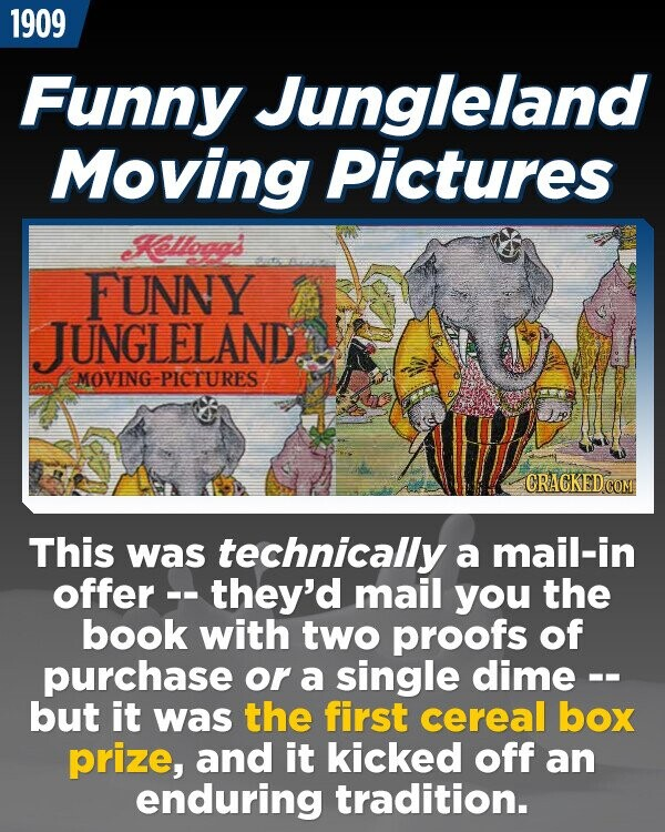 1909 Funny Jungleland Moving Pictures Klloggd FUNNY JUNGLELAND MOVING-PICTURES CRACKEDO This was technically a mail-in offer -- -they'd mail you the book with two proofs of purchase or a single dime -- but it was the first cereal box prize, and it kicked off an enduring tradition.