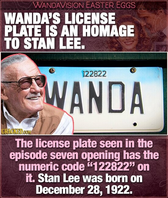 WANDAVISION EASTER EGGS WANDA'S LICENSE PLATE IS AN HOMAGE TO STAN LEE. 122822 WANDA CRACKEDCO The license plate seen in the episode seven opening has the numeric code 122822 on it. Stan Lee was born on December 28, 1922.