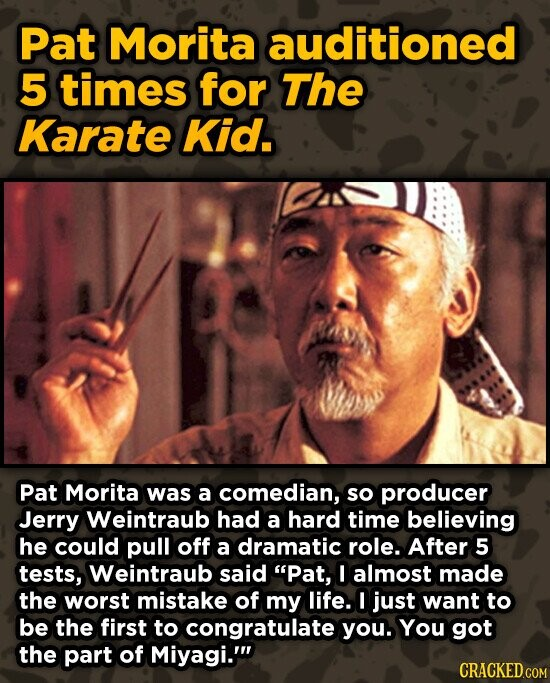 Pat Morita auditioned 5 times for The Karate Kid. Pat Morita was a comedian, so producer Jerry Weintraub had a hard time believing he could pull off a dramatic role. After 5 tests, Weintraub said Pat, I almost made the worst mistake of my life. I just want to be