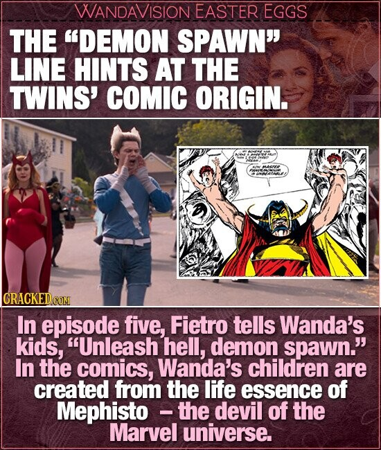 WANDAVISION EASTER EGGS THE DEMON SPAWN LINE HINTS AT THE TWINS' COMIC ORIGIN. MASr ANLE CRACKEDcO In episode five, Fietro tells Wanda's kids, Unleash hell, demon spawn. In the comics, Wanda's children are created from the life essence of Mephisto - the devil of the Marvel universe.