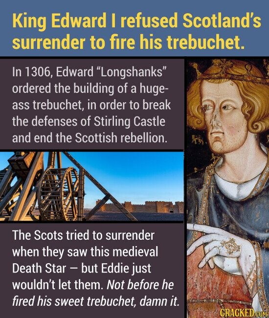 King Edward I refused Scotland's surrender to fire his trebuchet. In 1306, Edward Longshanks ordered the building of a huge- ass trebuchet, in order to break the defenses of Stirling Castle and end the Scottish rebellion. The Scots tried to surrender when they saw this medieval Death Star - -but Eddie