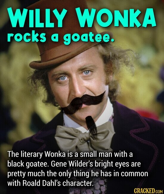 WILLY WONKA rocks a goatee. The literary Wonka is a small man with a black goatee. Gene Wilder's bright eyes are pretty much the only thing he has in common with Roald Dahl's character.