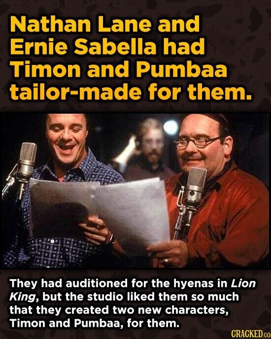 Nathan Lane and Ernie Sabella had Timon and Pumbaa tailor-made for them. They had auditioned for the hyenas in Lion King, but the studio liked them so much that they created two new characters, Timon and Pumbaa, for them. CRACKEDcO