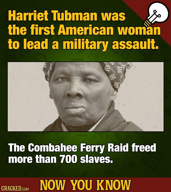 Harriet Tubman was the first American woman to lead a military assault. The Combahee Ferry Raid freed more than 700 slaves. NOW YOU KNOW CRACKED COM