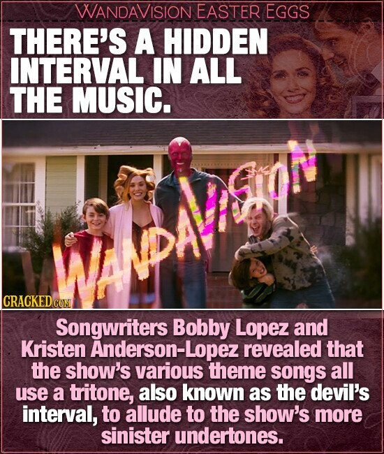 WANDAVISION EASTER EGGS THERE'S A HIDDEN INTERVAL IN ALL THE MUSIC. CRACKEDC Songwriters Bobby Lopez and Kristen Anderson-Lopez revealed that the show's various theme songs all use a tritone, also known as the devil's interval, to allude to the show's more sinister undertones.