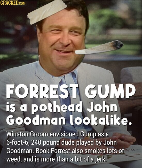 FORREST GUMP is a pothead John Goodman lookalike. Winston Groom envisioned Gump as a 6-foot-6, 240 pound dude played by John Goodman. Book Forrest also smokes lots of weed, and is more than a bit of a jerk.