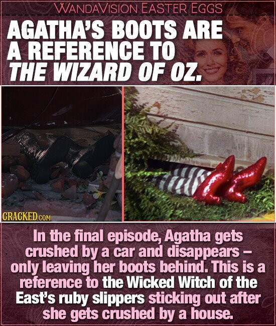 WANDAVISION EASTER EGGS AGATHA'S BOOTS ARE A REFERENCE TO THE WIZARD OF OZ. CRACKED CO In the final episode, Agatha gets crushed by a car and disappears - only leaving her boots behind. This is a reference to the Wicked Witch of the East's ruby slippers sticking out after she gets crushed