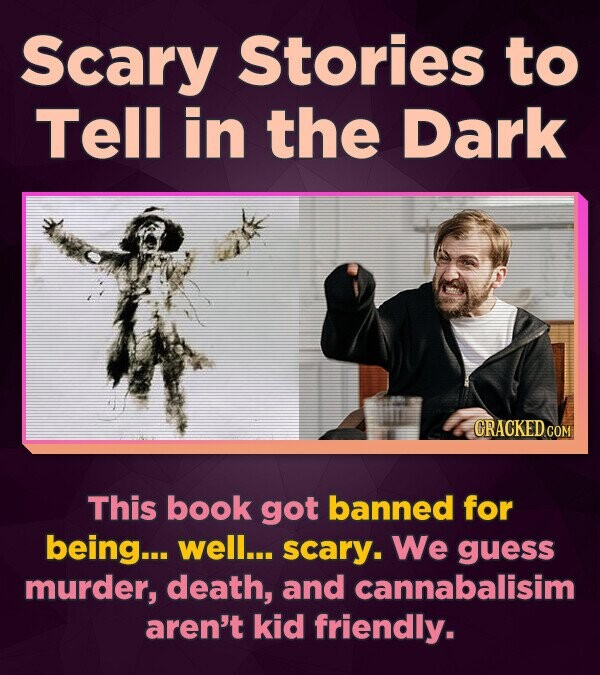 Scary Stories to Tell in the Dark CRACKEDCON This book got banned for being... well... scary. We guess murder, death, and cannabalisim aren't kid frie