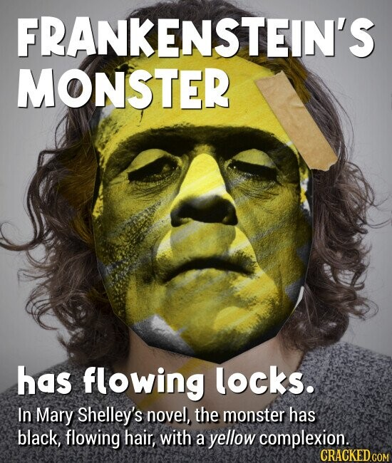 FRANKENSTEIN'S MONSTER has flowing locks. In Mary Shelley's novel, the monster has black, flowing hair, with a yellow complexion.