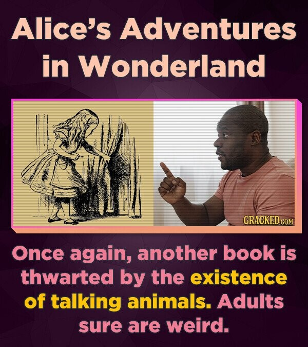 Alice's Adventures in Wonderland CRACKED.COM Once again, another book is thwarted by the existence of talking animals. Adults sure are weird.