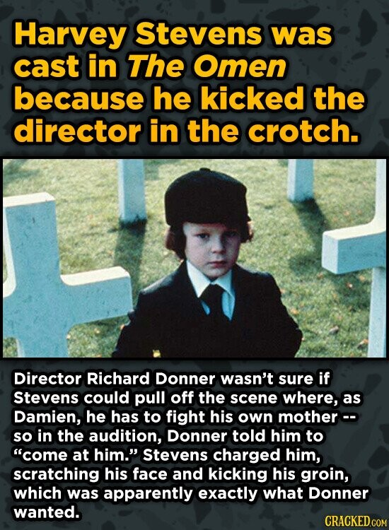 Harvey Stevens was cast in The Omen because he kicked the director in the crotch. Director Richard Donner wasn't sure if Stevens could pull off the scene where, as Damien, he has to fight his own mother- so in the audition, Donner told him to come at him. Stevens charged