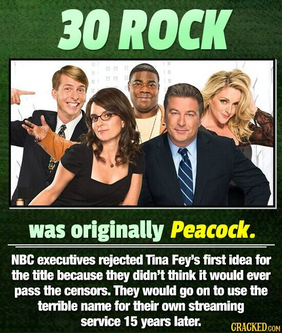 30 ROCK was originally Peacock. NBC executives rejected Tina Fey's first idea for the title because they didn't think it would ever pass the censors. They would go on to use the terrible name for their own streaming service 15 years later. CRACKED.COM