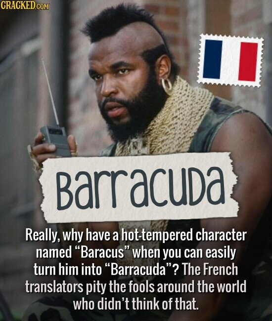 Barracuda Really, why have a hot-tempered character named Baracus when you can easily turn him into Barracuda? The French translators pity the fools around the world who didn't think of that.