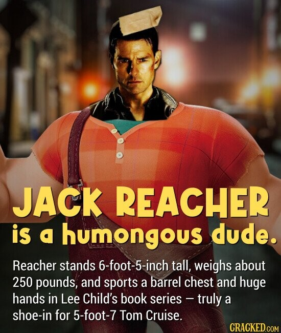 JACK REACHER is a humongous dude. Reacher stands 6-foot-5-inch tall, weighs about 250 pounds, and sports a barrel chest and huge hands in Lee Child's book series - truly a shoe-in for 5-foot-7 Tom Cruise.