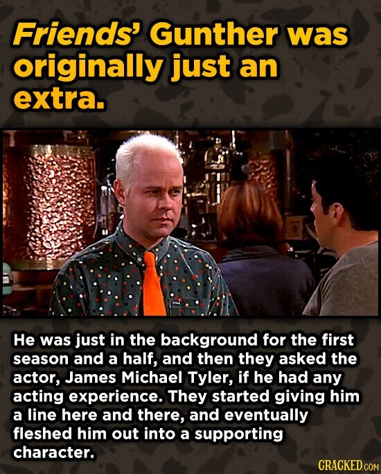 Friends' Gunther was originally just an extra. He was just in the background for the first season and a half, and then they asked the actor, James Michael Tyler, if he had any acting experience. They started giving him a line here and there, and eventually fleshed him out into