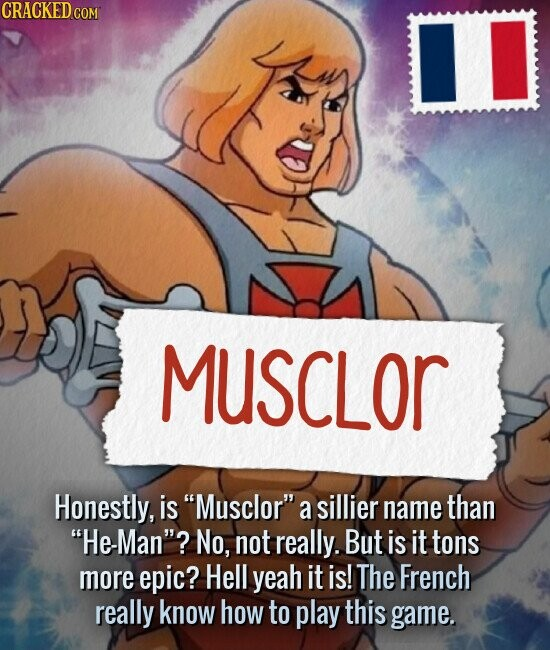 MUSCLOR Honestly, is Musclor a sillier name than He-Man'? No, not really. But is it tons more epic? Hell yeah it is! The French really know how to play this game.