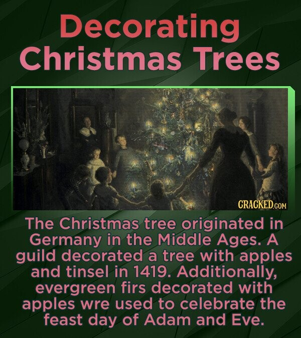 Decorating Christmas Trees CRACKED.CO The Christmas tree originated in Germany in the Middle Ages. A guild decorated a tree with apples and tinsel in