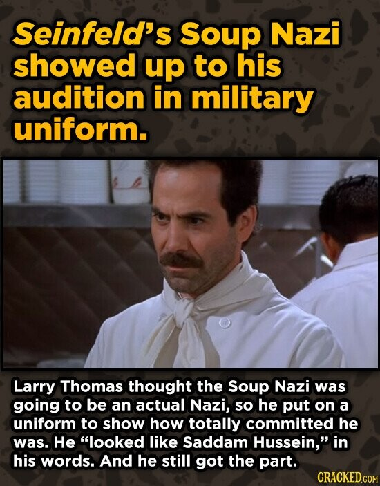 Seinfeld's Soup Nazi showed up to his audition in military uniform. Larry Thomas thought the Soup Nazi was going to be an actual Nazi, so he put on a uniform to show how totally committed he was. He looked like Saddam Hussein, in his words. And he still got the