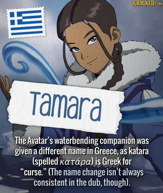 Tamara The Avatar's waterbending companion was given a different name in Greece, as katara (spelled κατάρα) is Greek for curse. (The name change isn't always consistent in the dub, though).