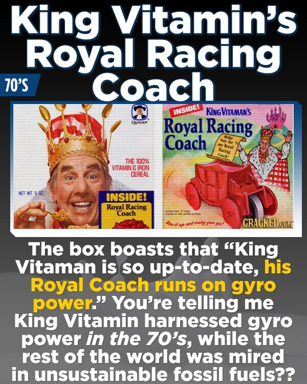 King Vitamin's Royal Racing 70'S Coach ISSSIDE! KINGVITAMAN'S QAKER Royal Racing Coach THE 100% VITAMINE IRON CEREAL NET WL 9 02 INSIDE! Roval Racing Coach CRACKED CON The box boasts that King Vitaman is so up-to-date, his Royal Coach runs on gyro power. You're telling me King Vitamin harnessed gyro power in the