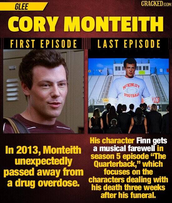 GLEE CRACKEDCO CORY MONTEITH FIRST EPISODE LAST EPISODE MCKINLEY FOOTBA IN His character Finn gets In 2013, Monteith a musical farewell in unexpectedly season 5 episode The Quarterback, which passed away from focuses on the drug overdose. characters dealing with a his death three weeks after his funeral.