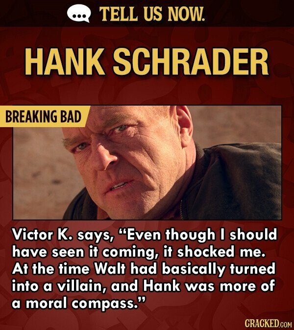 TELL US NOW. HANK SCHRADER BREAKING BAD Victor K. says, Even though I should have seen it coming, it shocked me. At the time Walt had basically turned into a villain, and Hank was more of a moral compass. CRACKED.COM