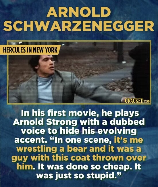 ARNOLD SCHWARZENEGGER HERCULES IN NEW YORK In his first movie, he plays Arnold Strong with a dubbed voice to hide his evolving accent. In one scene,