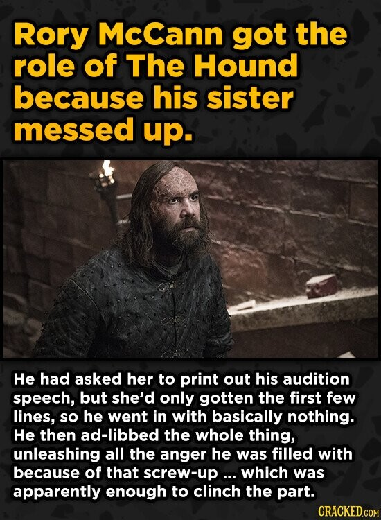 Rory McCann got the role of The Hound because his sister messed up. He had asked her to print out his audition speech, but she'd only gotten the first few lines, so he went in with basically nothing. He then ad-libbed the whole thing, unleashing all the anger he was