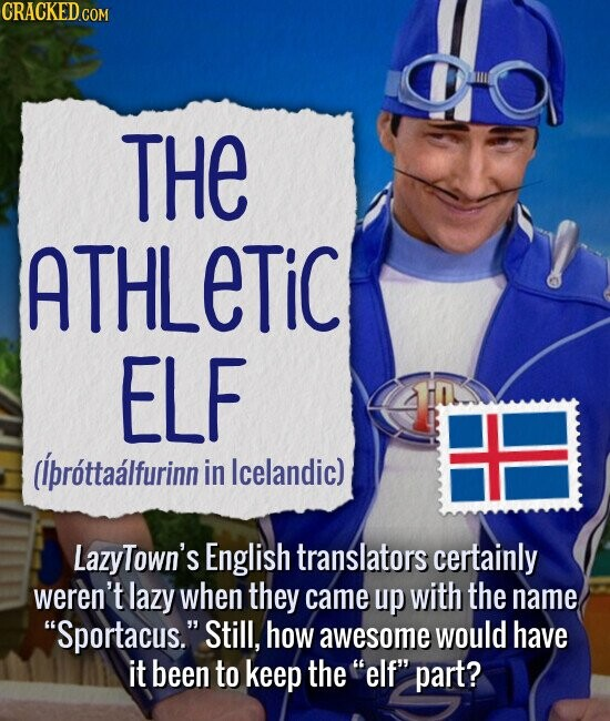 THE ATHLETIC ELF (ibrottaalfurinn in Icelandic) LazyTown's English translators certainly weren't lazy when they came up with the name Sportacus. Still, how awesome would have it been to keep the elf part?