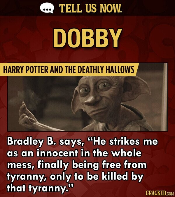 TELL US NOW. DOBBY HARRY POTTER AND THE DEATHLY HALLOWS Bradley B. says, He strikes me as an innocent in the whole mess, finally being free from tyranny, only to be killed by that tyranny.