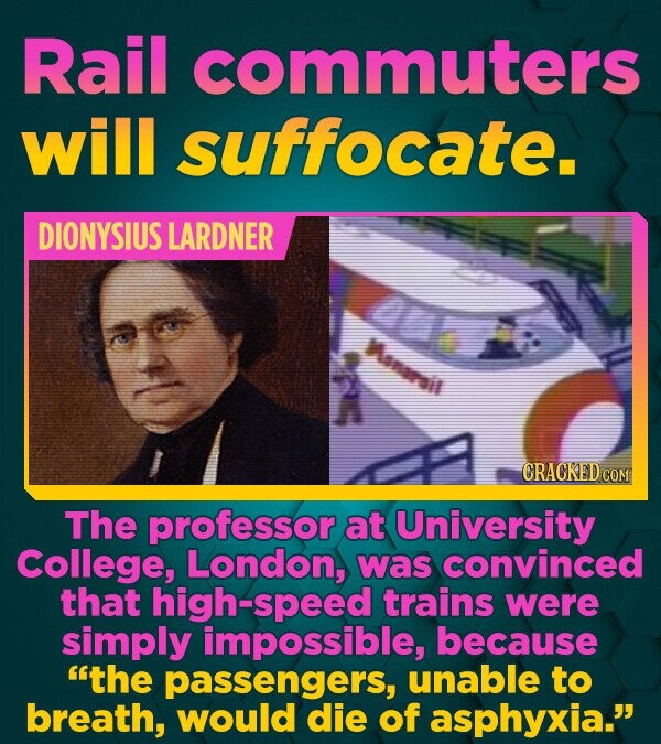 Rail commuters will suffocate. DIONYSIUS LARDNER CRACKED COM The professor at University College, London, was convinced that high-speed trains were si