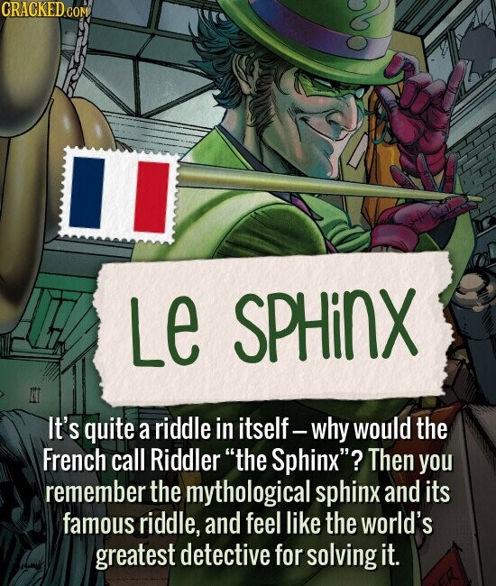 Le Sphinx It's quite a riddle in itself. why would the French call Riddler the Sphinx? Then you remember the mythological sphinx and its famous riddle, and feel like the world's greatest detective for solving it.