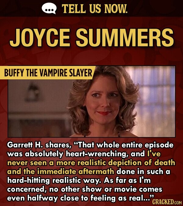 TELL US NOW. JOYCE SUMMERS BUFFY THE VAMPIRE SLAYER Garrett H. shares, That whole entire episode was absolutely heart-wrenching, and I've never seen a more realistic depiction of death and the immediate aftermath done in such a hard-hitting realistic way. As far as I'm concerned, no other show or movie