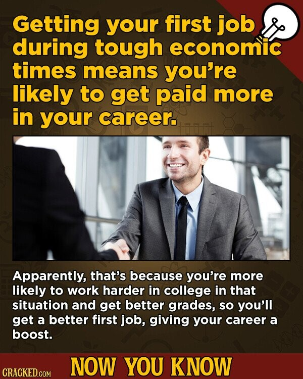 Getting your first job during tough economic times means you're likely to get paid more in your career. Apparently, that's because you're more likely to work harder in college in that situation and get better grades, SO you'll get a better first job, giving your career a boost. NOW YOU