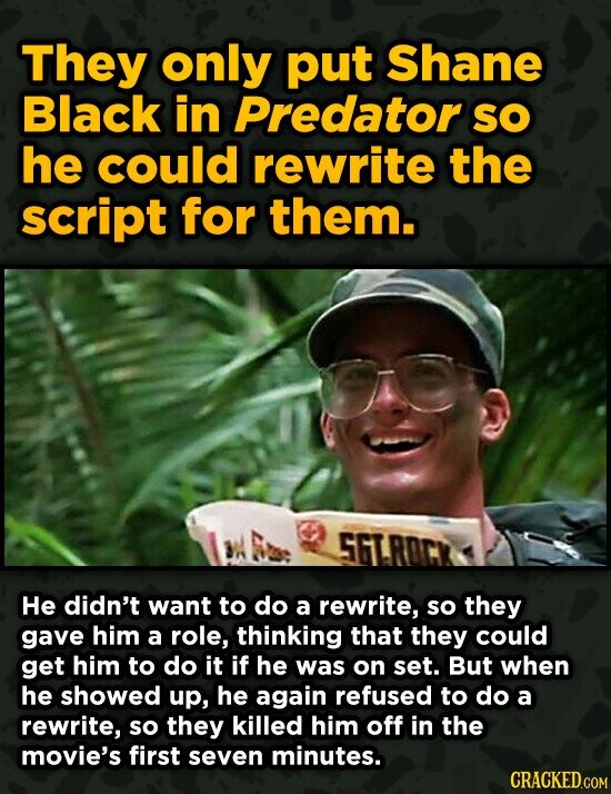 They only put Shane Black in Predator SO he could rewrite the script for them. 5FTROCY He didn't want to do a rewrite, so they gave him a role, thinking that they could get him to do it if he was on set. But when he showed up, he again