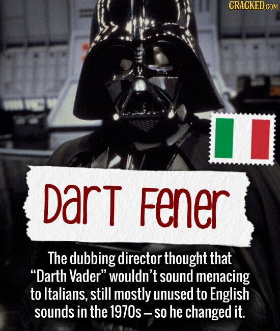 Dart Fener The dubbing director thought that Darth Vader wouldn't sound menacing to Italians, still mostly unused to English sounds in the 1970s SO he changed it.
